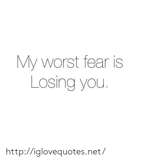 Fear Is: My worst fear is  Losing you. http://iglovequotes.net/
