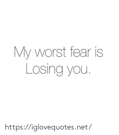 Fear Is: My worst fear is  Losing you. https://iglovequotes.net/