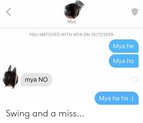 miss: Mya  YOU MATCHED WITH MYA ON 10/12/2019.  Mya he  Mya ho  mya NO  Mya ha ha :( Swing and a miss…