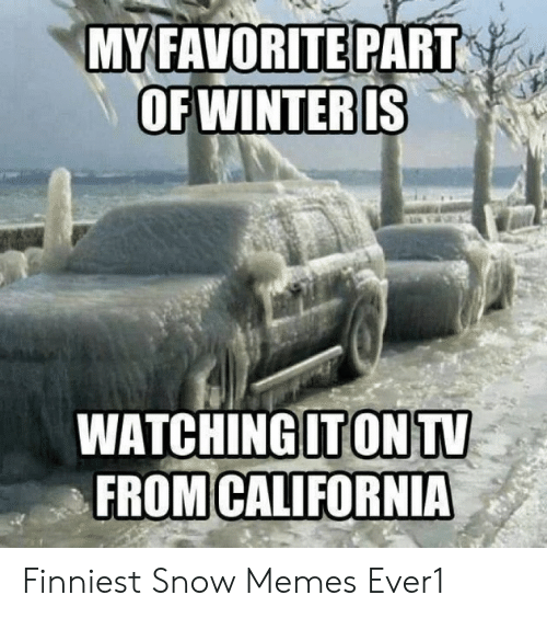 Memes, Snow, and Snow-Memes: MYFAVORITE PART  WATCHINGITONTV  FROMICALIFORNIA Finniest Snow Memes Ever1