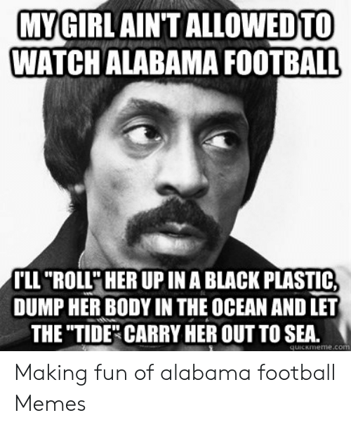 "Alabama Football Memes: MYGIRLAINT  ALLOWEDTO  WATCHALABAMA FOOTBALL  LL ""ROLL' HER UP IN A BLACK PLASTIC,  DUMP HER BODY IN THE OCEAN AND LET  THE TIDE"" CARRY HER OUT TO SEA. Making fun of alabama football Memes"