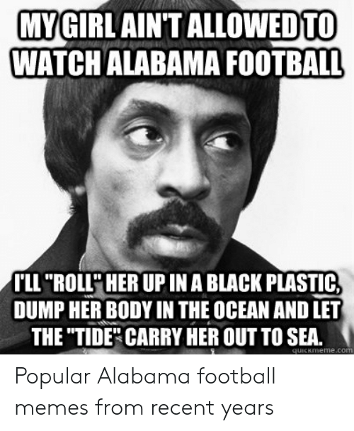 "Alabama Football Memes: MYGIRLAINT  WATCHALABAMA FOOTBALL  ALLOWEDTO  LL ""ROLL' HER UP IN A BLACK PLASTIC,  DUMP HER BODY IN THE OCEAN AND LET  THE TIDE"" CARRY HER OUT TO SEA. Popular Alabama football memes from recent years"