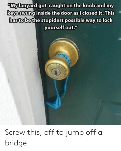 "Got, Bridge, and Door: ""Mylanyard got caught on the knob and my  keysswung inside the door as I closed it. This  hasto bethe stupidest possible way tolock  yourself out."" Screw this, off to jump off a bridge"