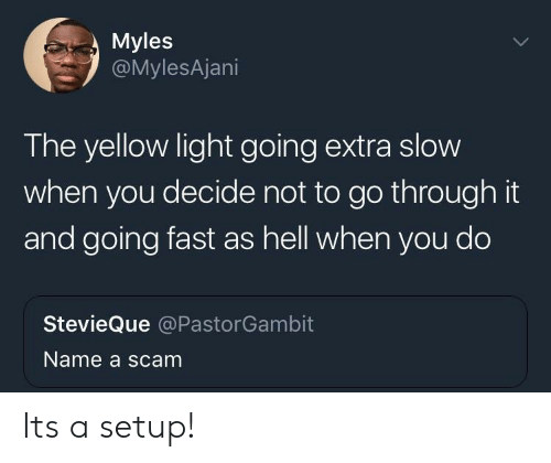 Going Fast: Myles  @MylesAjani  The yellow light going extra slow  when you decide not to go through it  and going fast as hell when you do  StevieQue @PastorGambit  Name a scam Its a setup!