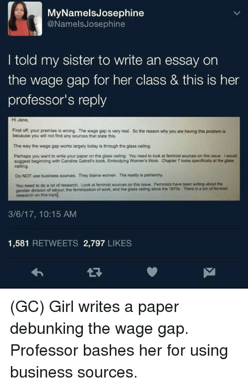 Feminization: MyNamelsJosephine  @NamelsJosephine  I told my sister to write an essay on  the wage gap for her class & tis is her  professor's reply  Hi Jane  First off, your premise is wrong. The wage gap is very real.  because you will not find any sources that state this  So the reason why you are having this problem is  The way the wage gap works largely today is through the glass ceiling.  Perhaps you want to write your paper on the glass ceiling. You need to look at feminist sources on this issue. Iwould  suggest beginning with Caroline Gatrell's book, Embodying Women's Work. Chapter 7 looks specifically at the glass  celling  Do NOT use business sources. They blame women. The reality is patriarchy  You need to do a lot of research. Look at feminist sources on this issue. Feminists have been writing about the  gender division of labour, the feminization of work, and the glass celling since the 1970s. There is a ton of feminist  research on this topig  3/6/17, 10:15 AM  1,581 RETWEETS 2,797 LIKES (GC) Girl writes a paper debunking the wage gap. Professor bashes her for using business sources.