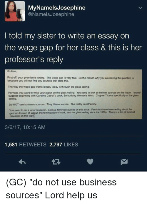 """Feminization: MyNamelsJosephine  @NamelsJosephine  I told my sister to write an essay on  the wage gap for her class & this is her  professor's reply  Hi Jane  First off, your premise is wrong. The wage gap is very real. So the reason why you are having this problem is  because you will not find any sources that state this  The way the wage gap works largely today is through the glass ceiling.  Perhaps you want to write your paper on the glass ceiling. You need to look at feminist sources on this issue. I would  suggest beginning with Caroline Gatrell's book, Embodying Women's Work. Chapter 7 looks specifically at the glass  celing  Do NOT use business sources. They blame women. The reality is patriarchy  You need to do a lot of research. Look at feminist sources on this issue. Feminists have been writing about the  gender division of labour, the feminization of work, and the glass celling since the 1970s. There is a ton of feminist  research on this topig  3/6/17, 10:15 AM  1,581 RETWEETS 2,797 LIKES  จ่า (GC) """"do not use business sources""""  Lord help us"""