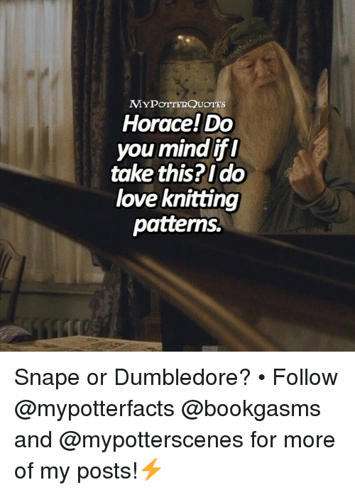 ifl: MYPOTTERQUOTEs  Horace! Do  you mind ifl  take this?Ido  love knitting  patterns. Snape or Dumbledore? • Follow @mypotterfacts @bookgasms and @mypotterscenes for more of my posts!⚡️