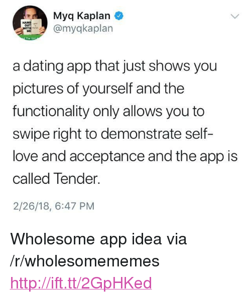 """functionality: Myq Kaplan  myqkaplan  ME  a dating app that just shows you  pictures of yourself and the  functionality only allows you to  swipe right to demonstrate self-  love and acceptance and the app is  called Tender.  2/26/18, 6:47 PM <p>Wholesome app idea via /r/wholesomememes <a href=""""http://ift.tt/2GpHKed"""">http://ift.tt/2GpHKed</a></p>"""