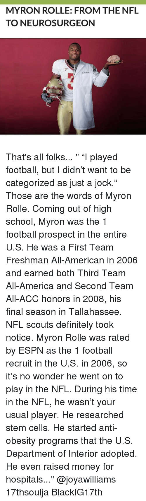 """Definitally: MYRON ROLLE: FROM THE NFL  TO NEURO SURGEON That's all folks... """" """"I played football, but I didn't want to be categorized as just a jock."""" Those are the words of Myron Rolle. Coming out of high school, Myron was the 1 football prospect in the entire U.S. He was a First Team Freshman All-American in 2006 and earned both Third Team All-America and Second Team All-ACC honors in 2008, his final season in Tallahassee. NFL scouts definitely took notice. Myron Rolle was rated by ESPN as the 1 football recruit in the U.S. in 2006, so it's no wonder he went on to play in the NFL. During his time in the NFL, he wasn't your usual player. He researched stem cells. He started anti-obesity programs that the U.S. Department of Interior adopted. He even raised money for hospitals..."""" @joyawilliams 17thsoulja BlackIG17th"""