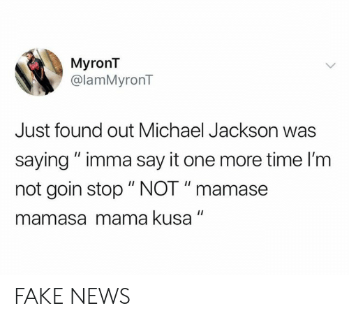 "Michael Jackson: MyronT  @lamMyronT  Just found out Michael Jackson was  saying"" imma say it one more time I'm  not goin stop "" NOT "" mamase  mamasa mama kusa FAKE NEWS"