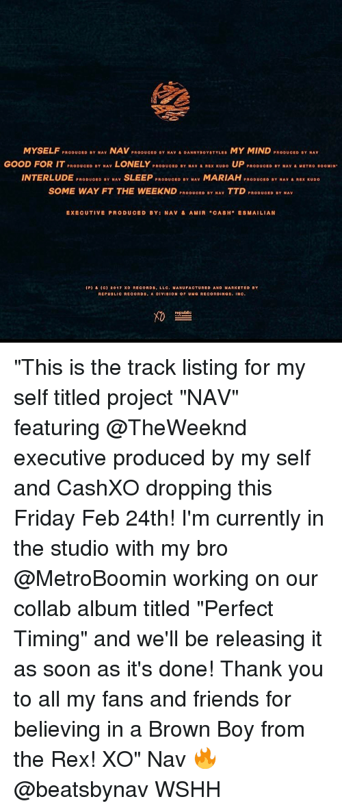 "Producive: MYSELF  PRODUCED BY NAV  NAV  PRODUCED BY NAV DANNY BOYSTYLES  MY MIND  PRODUCED BY NAV  GOOD FOR IT PRODUoED BY NAV  LONELY  PRODUC ID BY NAV A REX KUDO  UP  PRODUOBD BY NAV A MET no BOOMIN  INTERLUDE  PRODUCED BY NAV  SLEEP  PRODUCED BY NAV  MARIAH  PRODUCED BY NAV & REX KUDO  D SOME WAY FT THE WEEK ND  PRODUOED BY NAV  TTD  PRODUOED BY NAV  EXECUTIVE PRODUCED BY: NAV & AMIA ""CASH  MAI LIAN  (P) & C) 2017 xo RECORDS, LLC. MANUFACTURED AND MARKETED BY  REPUBLICA COADS, A DIVISION OF UMG RECORDINGS  NC  republic ""This is the track listing for my self titled project ""NAV"" featuring @TheWeeknd executive produced by my self and CashXO dropping this Friday Feb 24th! I'm currently in the studio with my bro @MetroBoomin working on our collab album titled ""Perfect Timing"" and we'll be releasing it as soon as it's done! Thank you to all my fans and friends for believing in a Brown Boy from the Rex! XO"" Nav 🔥 @beatsbynav WSHH"