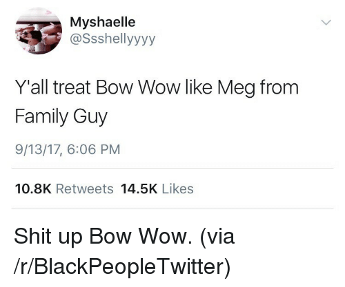 Bow Wow: Myshaelle  @ssshellyyyy  Yall treat Bow Wow like Meg from  Family Guy  9/13/17, 6:06 PM  10.8K Retweets 14.5K Likes <p>Shit up Bow Wow. (via /r/BlackPeopleTwitter)</p>