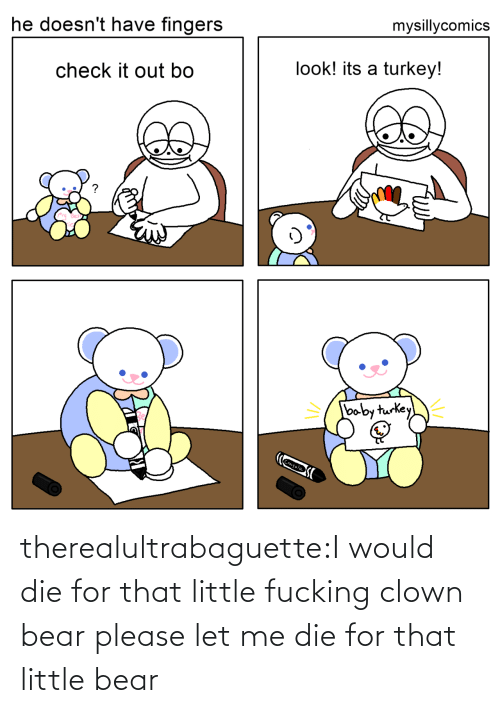 Bear: mysillycomics  he doesn't have fingers  look! its a turkey!  check it out bo  baby turkey  Crayola therealultrabaguette:I would die for that little fucking clown bear please let me die for that little bear