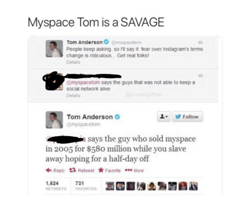 MySpace, Savage, and Say It: Myspace Tom is a SAVAGE  Tom Andersonemyspacetom  People keep asking, so I'll say it fear over Instagram's terms  change is ridiculous . Get real folks  Details  4h  4h  @myspacetom says the guys that was not able to keep a  social network alve  Details  Tom Anderson  @myspacetom  L9 Follow  a says the guy who sold myspace  in 2005 for $580 million while you slave  away hoping for a half-day off  ← Reply  Retweet ★ Favorite  More  1,624  RETWEETS FAVORITES  731