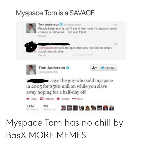 Chill, Dank, and Memes: Myspace Tom is a SAVAGE  Tom Andersonemyspacetom  People keep asking, so I'll say it fear over Instagram's terms  change is ridiculous . Get real folks  Details  4h  4h  @myspacetom says the guys that was not able to keep a  social network alve  Details  Tom Anderson  @myspacetom  L9 Follow  a says the guy who sold myspace  in 2005 for $580 million while you slave  away hoping for a half-day off  ← Reply  Retweet ★ Favorite  More  1,624  RETWEETS FAVORITES  731 Myspace Tom has no chill by BasX MORE MEMES