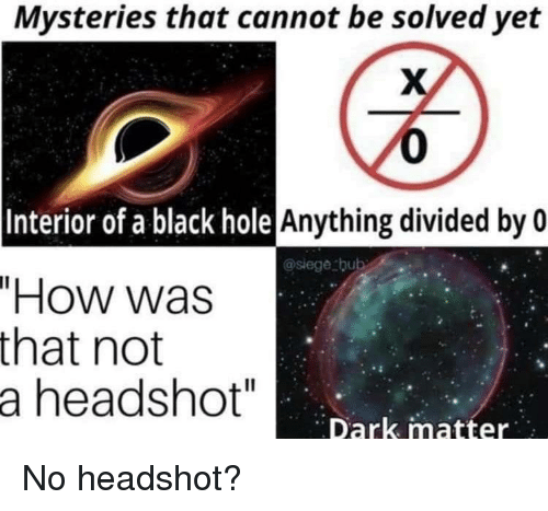 "Divided By: Mysteries that cannot be solved yet  0  Anything divided by 0  Interior of a black hole  @siege bub  ""How was  that not  a headshot""  Dark matter No headshot?"
