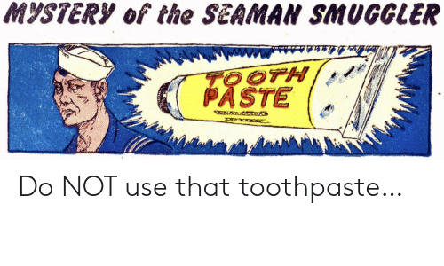 Mystery: MYSTERY of the SEAMAN SMUGGLER  TOOTH  PASTE  WXWRWAANA Do NOT use that toothpaste…