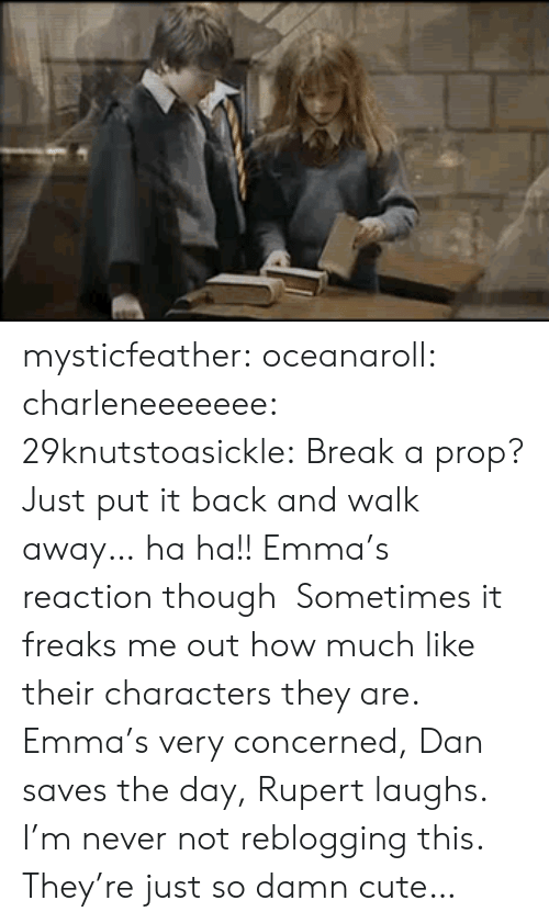 Prop: mysticfeather:  oceanaroll:  charleneeeeeee:  29knutstoasickle:  Break a prop? Just put it back and walk away… ha ha!!  Emma's reaction though  Sometimes it freaks me out how much like their characters they are. Emma's very concerned, Dan saves the day, Rupert laughs.  I'm never not reblogging this. They're just so damn cute…