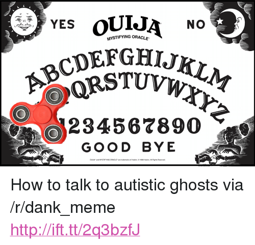 "Dank, Meme, and Good: MYSTIFYING ORACLE  CDEFGHIJK  234567890  GOOD BYE  OuJA and MYSTIFYING ORACLE are trademarks of Hasbro. 81990 Hastro. All Rights Reserved <p>How to talk to autistic ghosts via /r/dank_meme <a href=""http://ift.tt/2q3bzfJ"">http://ift.tt/2q3bzfJ</a></p>"