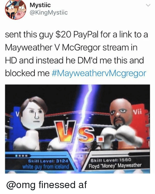 "Af, Mayweather, and Money: Mystiic  @KingMystiic  sent this guy $20 PayPal for a link to a  Mayweather V McGregor stream in  HD and instead he DM'd me this and  blocked me #MayweathervMcgregor  Vii  Skill Level: 1580  Floyd ""Money"" Mayweather  Skill Level: 3124  white guy from iceland @omg finessed af"