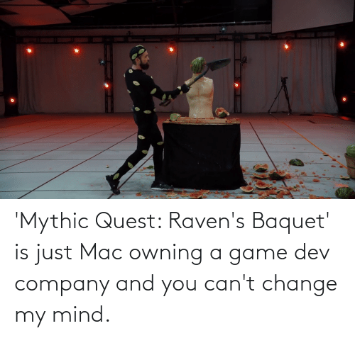 Mind: 'Mythic Quest: Raven's Baquet' is just Mac owning a game dev company and you can't change my mind.