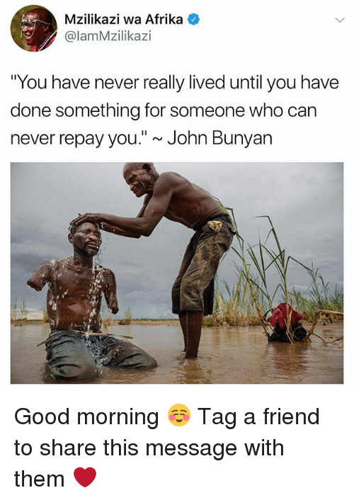 """dones: Mzilikazi wa Afrika  @lamMzilikazi  """"You have never really lived until you have  done something for someone who can  never repay you."""" ~ John Bunyan Good morning ☺️ Tag a friend to share this message with them ❤️"""
