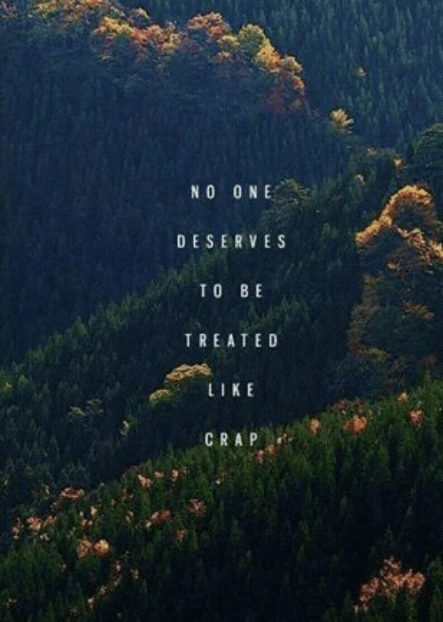 Like, Crap, and  Deserve: N 0 O NE  DESERVE S  TO BE  TREATED  LIKE  CRAP