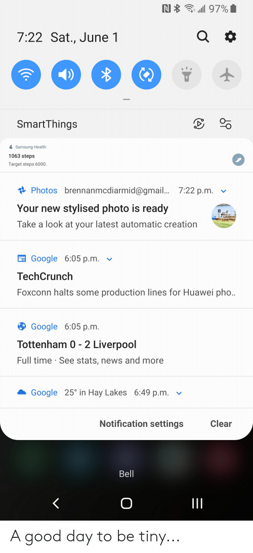 Google, News, and Target: N  97%I  a  7:22 Sat., June 1  SmartThings  Samsung Health  1063 steps  Target steps 6000.  Photos brennanmcdiarmid@gmail... 7:22 p.m.  Your new stylised photo is ready  Take a look at your latest automatic creation  Google 6:05 р.m.  TechCrunch  Foxconn halts some production lines for Huawei pho..  Google 6:05 р.m.  Tottenham 0 - 2 Liverpool  Full time See stats, news and more  Google 25 in Hay Lakes 6:49 p.m.  Notification settings  Clear  Bell  O  c. A good day to be tiny...