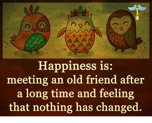 ᕕ ᐛ ᕗ: n  A A A  Happiness is:  meeting an old friend after  a long time and feeling  that nothing has changed.