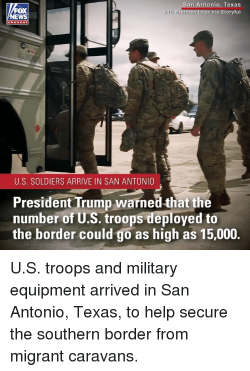 San Antonio: n Antonio, Texas  via Storyful  OX  lC Brennen  chan nel  U.S. SOLDIERS ARRIVE IN SAN ANTONIO  President Trump warned that the  number of U.S. troops deployed to  the border could go as high as 15,000. U.S. troops and military equipment arrived in San Antonio, Texas, to help secure the southern border from migrant caravans.