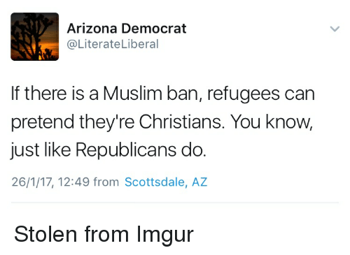 imgure: N Arizona Democrat  @Literate Liberal  If there is a Muslim ban, refugees can  pretend they're Christians. You know,  just like Republicans do.  26/1/17, 12:49 from Scottsdale, AZ Stolen from Imgur