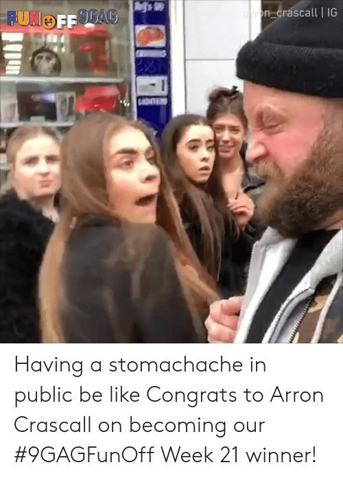 Be Like, Dank, and 🤖: n-Crascall IG Having a stomachache in public be like Congrats to Arron Crascall on becoming our #9GAGFunOff Week 21 winner!