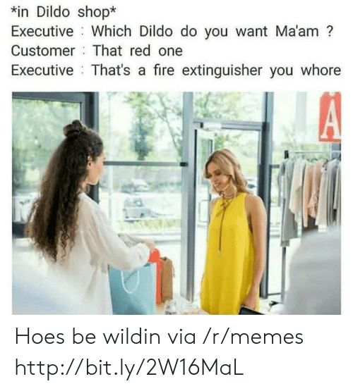 Dildo, Fire, and Hoes: n Dildo shop*  Executive Which Dildo do you want Ma'am?  Customer That red one  Executive That's a fire extinguisher you whore Hoes be wildin via /r/memes http://bit.ly/2W16MaL