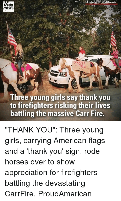 "Fire, Girls, and Horses: n_g2  #  Anderson  , dalifornia  FOX  NEWS  THAN K  Three young girls say thank you  to firefighters risking their lives  battling the massive Carr Fire, ""THANK YOU"": Three young girls, carrying American flags and a 'thank you' sign, rode horses over to show appreciation for firefighters battling the devastating CarrFire. ProudAmerican"