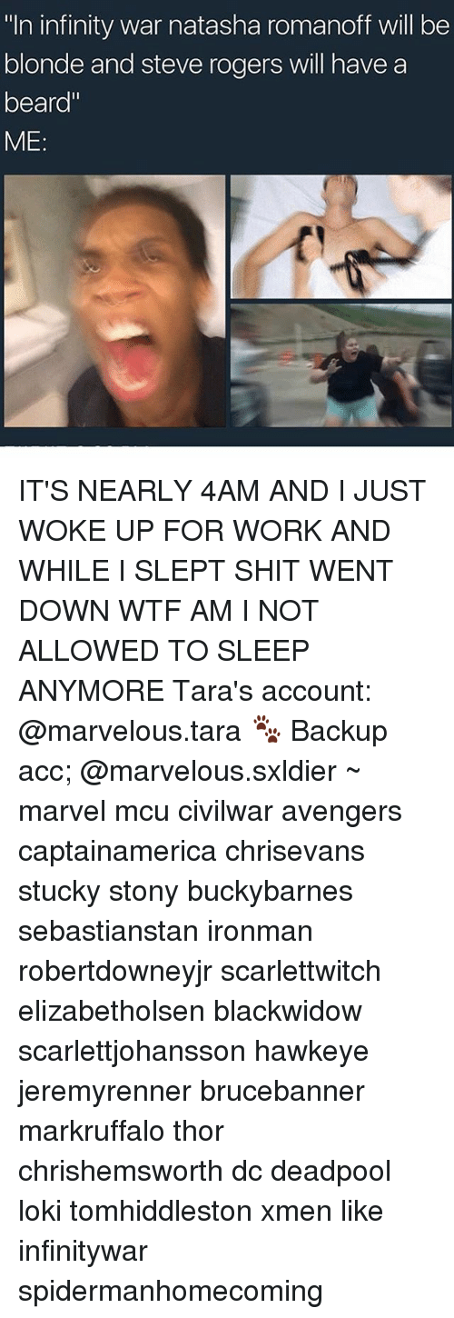 "ville: n infinity war natasha romanolf vill be  ""In infinity war natasha romanoff will be  blonde and steve rogers will have a  beard""  ME IT'S NEARLY 4AM AND I JUST WOKE UP FOR WORK AND WHILE I SLEPT SHIT WENT DOWN WTF AM I NOT ALLOWED TO SLEEP ANYMORE Tara's account: @marvelous.tara 🐾 Backup acc; @marvelous.sxldier ~ marvel mcu civilwar avengers captainamerica chrisevans stucky stony buckybarnes sebastianstan ironman robertdowneyjr scarlettwitch elizabetholsen blackwidow scarlettjohansson hawkeye jeremyrenner brucebanner markruffalo thor chrishemsworth dc deadpool loki tomhiddleston xmen like infinitywar spidermanhomecoming"