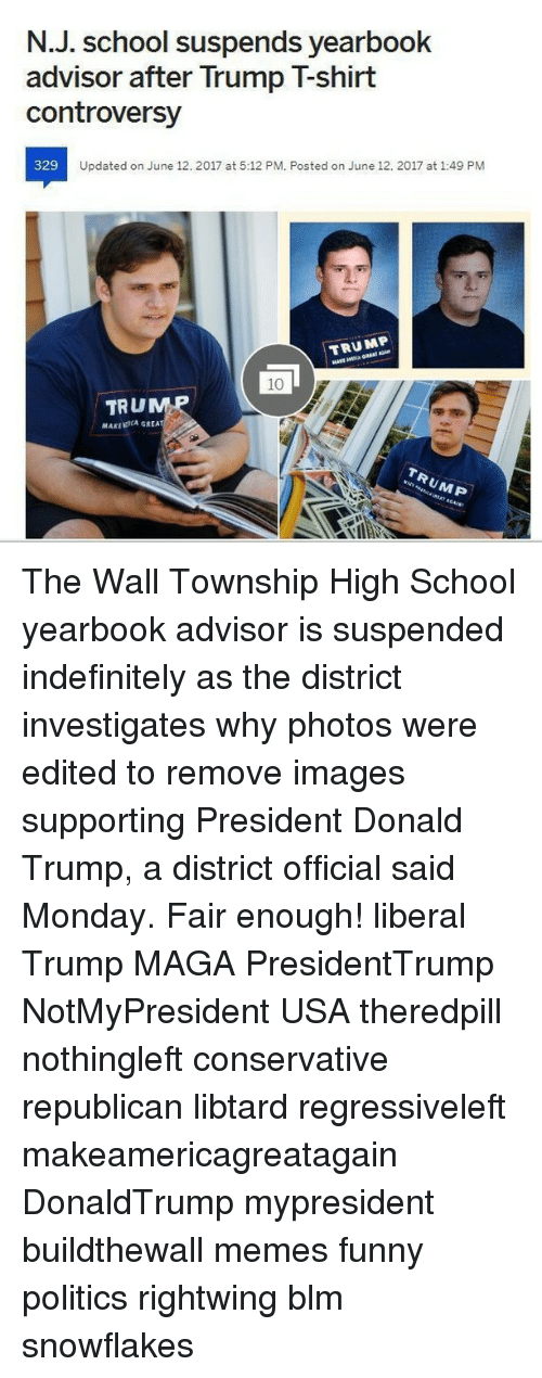 township: N.J. School suspends yearbook  advisor after Trump Tshirt  controversy  329  Updated on June 12. 2017 at 5:12 PM. Posted on June 12. 2017 at 1:49 PM  TRUMP  TRU  MAKLERCA GREA The Wall Township High School yearbook advisor is suspended indefinitely as the district investigates why photos were edited to remove images supporting President Donald Trump, a district official said Monday. Fair enough! liberal Trump MAGA PresidentTrump NotMyPresident USA theredpill nothingleft conservative republican libtard regressiveleft makeamericagreatagain DonaldTrump mypresident buildthewall memes funny politics rightwing blm snowflakes