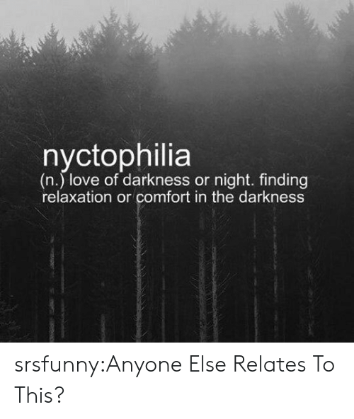 relaxation: (n.) love of darkness or night. finding  relaxation or comfort in the darkness srsfunny:Anyone Else Relates To This?