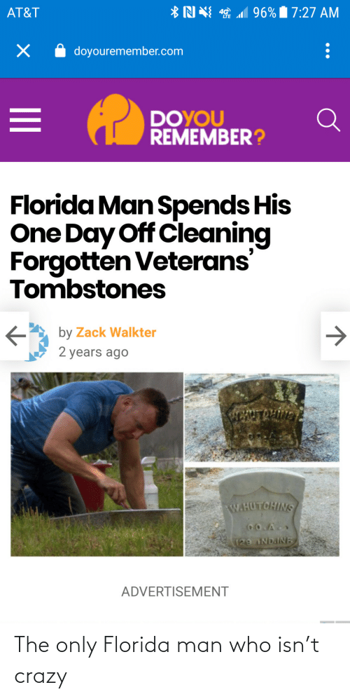 cleaning: *N N 1 96% 7:27 AM  AT&T  doyouremember.com  DOYOU  REMEMBER?  Florida Man Spends His  One Day Off Cleaning  Forgotten Veterans'  Tombstones  by Zack Walkter  2 years ago  ENTROLIVN  W.HUTCHINS  CO.A  129 NDAINE  ADVERTISEMENT The only Florida man who isn't crazy