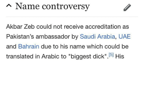 "Saudi Arabia: n Name controversy  Akbar Zeb could not receive accreditation as  Pakistan's ambassador by Saudi Arabia, UAE  and Bahrain due to his name which could be  translated in Arabic to ""biggest dick"".5] His  15)"