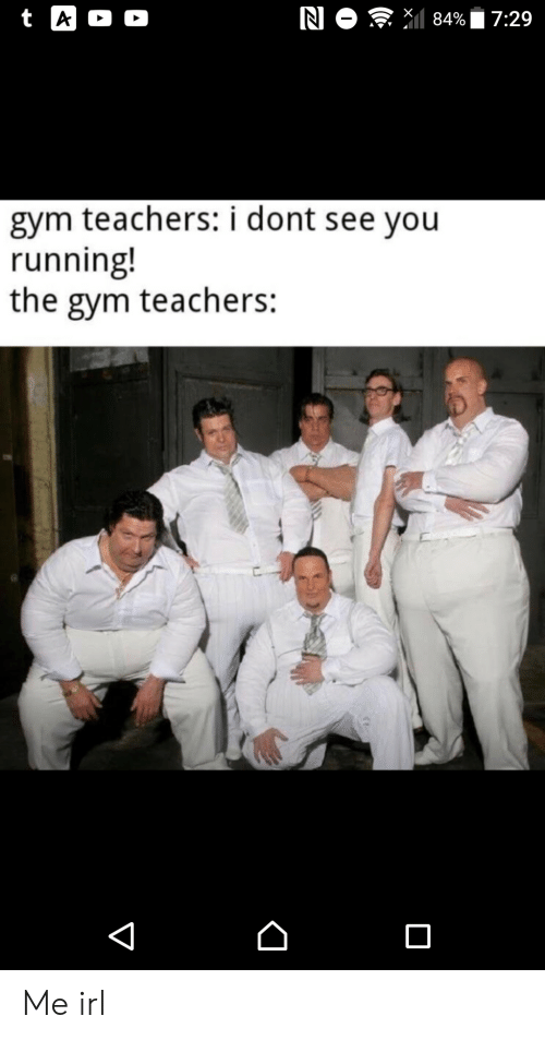 Gym, Irl, and Running: N O 84%  t A  D  7:29  gym teachers: i dont see you  running!  the gym teachers:  V Me irl