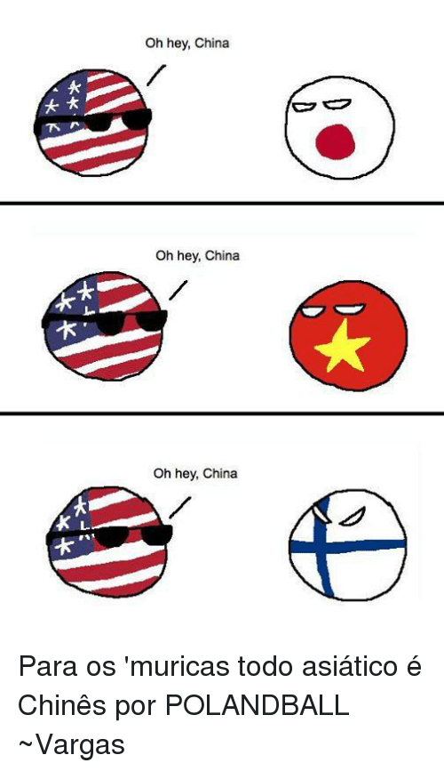 Dank, China, and Polandball: N  Oh hey, China  oh hey, China  Oh hey, China Para os 'muricas todo asiático é Chinês   por POLANDBALL  ~Vargas