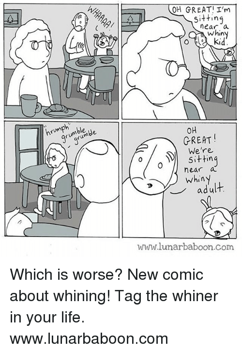 whiner: n  rvmph mble.  OH GREATI I'm  sitting  near a  whiny  o kid  OH  GREAT  We're  sitting  near a  whiny  adult  lunarbaboon.com Which is worse? New comic about whining! Tag the whiner in your life. www.lunarbaboon.com