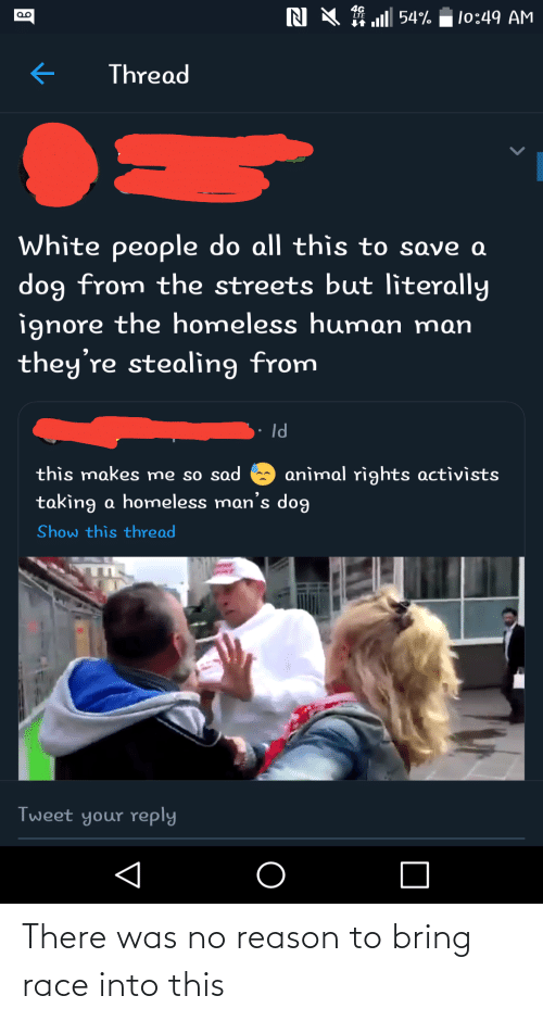 homeless man: N X 1 l 54%  |o:49 AM  Thread  White people do all thìs to save a  dog from the streets but literally  ignore the homeless human man  they're stealing from  Id  this makes me so sad  anìmal rights activìsts  taking a homeless man's dog  Show this thread  Tweet your reply There was no reason to bring race into this