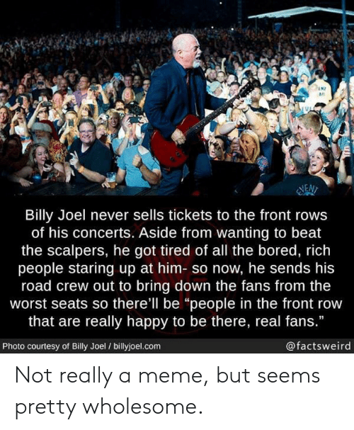 """Front Row: N7  as  NEN  Billy Joel never sells tickets to the front rows  of his concerts. Aside from wanting to beat  the scalpers, he got tired of all the bored, rich  people staring up at him- so now, he sends his  road crew out to bring down the fans from the  worst seats so there'll be """"people in the front row  that are really happy to be there, real fans.""""  Photo courtesy of Billy Joel / billyjoel.com  @factsweird Not really a meme, but seems pretty wholesome."""