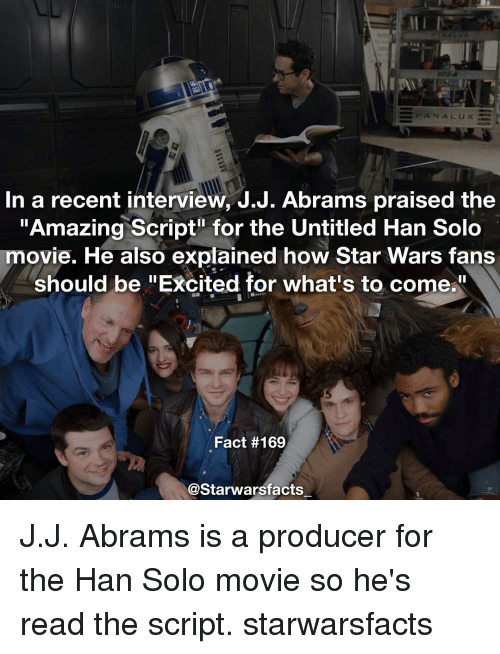 "Excition: NA LUX  In a recent interview, J.J. Abrams praised the  ""Amazing Script for the Untitled Han Solo  movie. He also explained how Star Wars fans  should be ""Excited for what's to come.  Fact #169  @Starwarsfacts J.J. Abrams is a producer for the Han Solo movie so he's read the script. starwarsfacts"