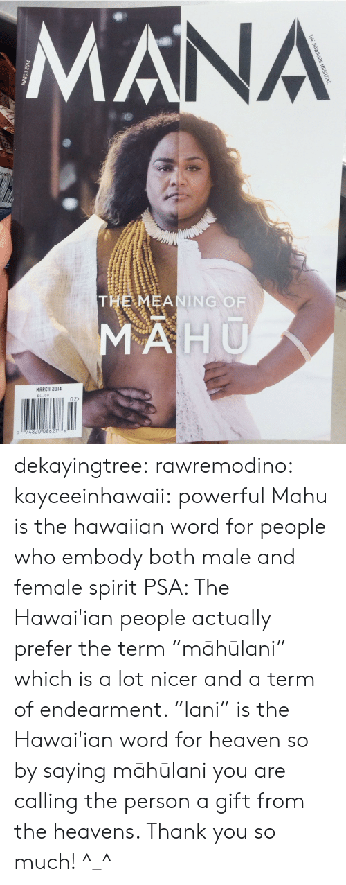 "Hawaiian: NA  THE MEANING OF  MARCH 2014  $4.99  0 2>  074820 08627 8 dekayingtree: rawremodino:  kayceeinhawaii:  powerful  Mahu  is the hawaiian word for people who embody both male and female spirit   PSA: The Hawai'ian people actually prefer the term ""māhūlani"" which is a lot nicer and a term of endearment. ""lani"" is the Hawai'ian word for heaven so by saying māhūlani you are calling the person a gift from the heavens. Thank you so much! ^_^"
