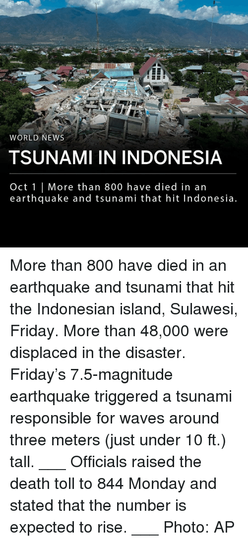 Indonesian: na  WORLD NEWS  TSUNAMI IN INDONESIA  Oct 1 | More than 800 have died in an  earthquake and tsunami that hit Indonesia More than 800 have died in an earthquake and tsunami that hit the Indonesian island, Sulawesi, Friday. More than 48,000 were displaced in the disaster. Friday's 7.5-magnitude earthquake triggered a tsunami responsible for waves around three meters (just under 10 ft.) tall. ___ Officials raised the death toll to 844 Monday and stated that the number is expected to rise. ___ Photo: AP
