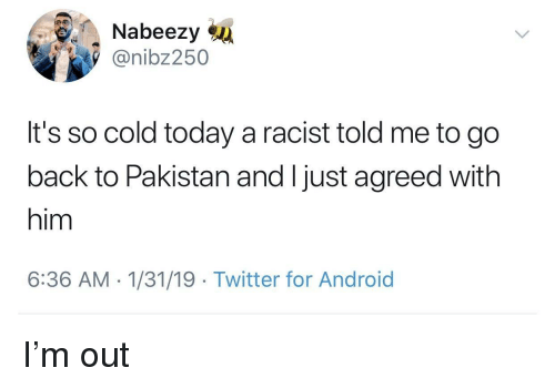 Android, Twitter, and Pakistan: Nabeezy  @nibz250  It's so cold today a racist told me to go  back to Pakistan and I just agreed with  him  6:36 AM 1/31/19 Twitter for Android I'm out
