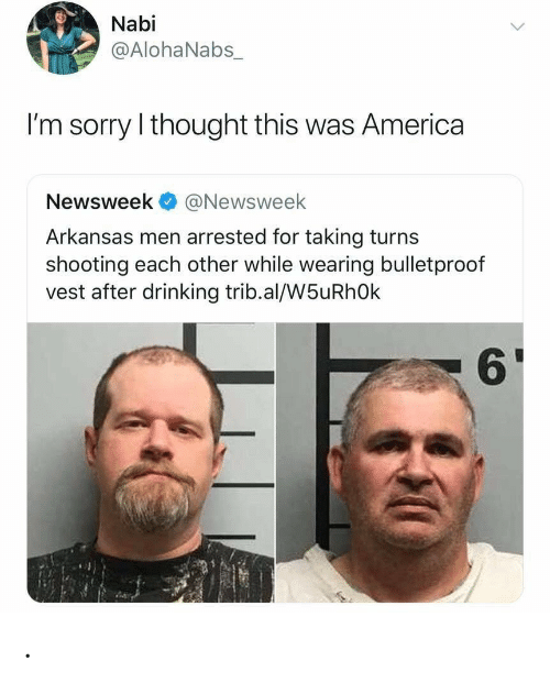 Arkansas: Nabi  @AlohaNabs_  I'm sorry I thought this was America  Newsweek@Newsweek  Arkansas men arrested for taking turns  shooting each other while wearing bulletproof  vest after drinking trib.al/W5uRhOk  61 .