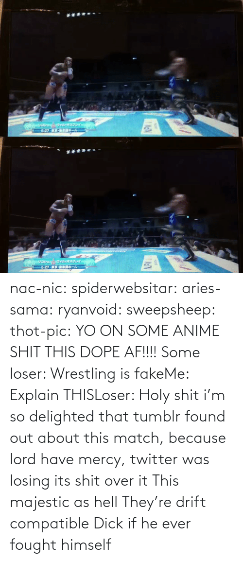 AF: nac-nic:  spiderwebsitar: aries-sama:  ryanvoid:  sweepsheep:  thot-pic:  YO ON SOME ANIME SHIT THIS DOPE AF!!!!  Some loser: Wrestling is fakeMe: Explain THISLoser: Holy shit   i'm so delighted that tumblr found out about this match, because lord have mercy, twitter was losing its shit over it   This majestic as hell    They're drift compatible     Dick if he ever fought himself